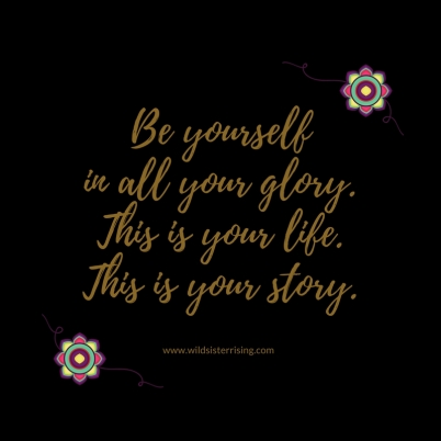 Be yourself in all your glory.This is your life.This is your story.